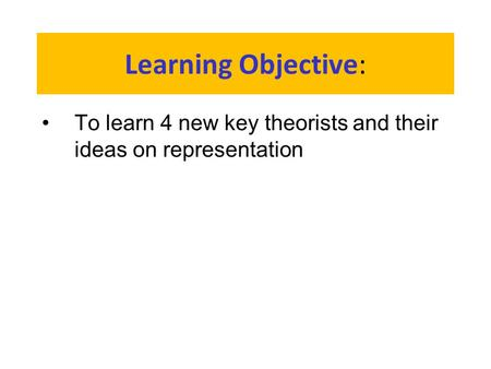 Learning Objective: To learn 4 new key theorists and their ideas on representation.