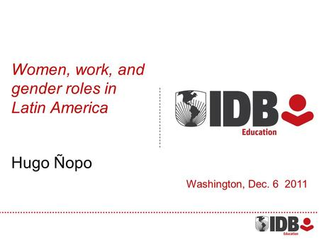 Women, work, and gender roles in Latin America Hugo Ñopo Washington, Dec. 6 2011.