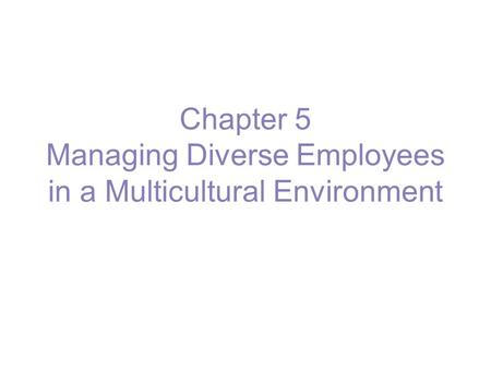 Chapter 5 Managing Diverse Employees in a Multicultural Environment.