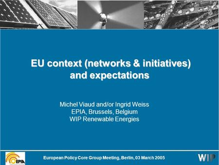 EU context (networks & initiatives) and expectations EU context (networks & initiatives) and expectations Michel Viaud and/or Ingrid Weiss EPIA, Brussels,