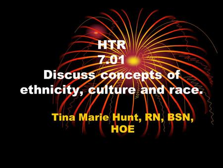 HTR 7.01 Discuss concepts of ethnicity, culture and race. Tina Marie Hunt, RN, BSN, HOE.