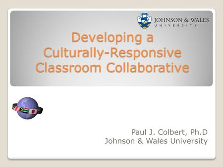 Developing a Culturally-Responsive Classroom Collaborative Paul J. Colbert, Ph.D Johnson & Wales University.