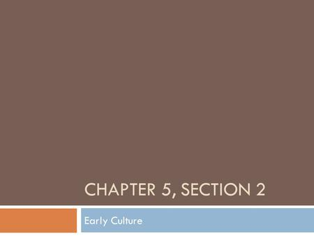 "CHAPTER 5, SECTION 2 Early Culture. Families - Lived with an extended family, made up of father mother, children, close relatives. - ""Age sets"": men who."