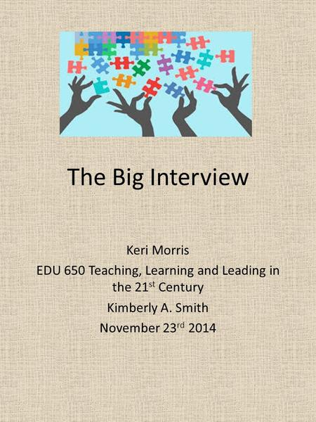 The Big Interview Keri Morris EDU 650 Teaching, Learning and Leading in the 21 st Century Kimberly A. Smith November 23 rd 2014.