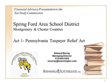 1 Spring Ford Area School District Montgomery & Chester Counties Act 1- Pennsylvania Taxpayer Relief Act Financial Advisory Presentation to the Tax Study.