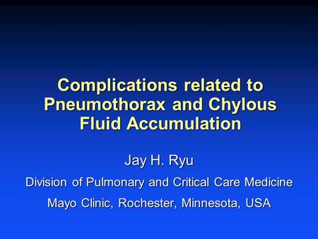Complications related to Pneumothorax and Chylous Fluid Accumulation Jay H. Ryu Division of Pulmonary and Critical Care Medicine Mayo Clinic, Rochester,