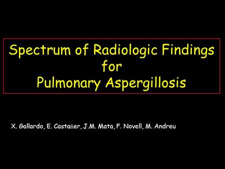 Spectrum of Radiologic Findings for Pulmonary Aspergillosis X. Gallardo, E. Casta ñ er, J.M. Mata, F. Novell, M. Andreu.