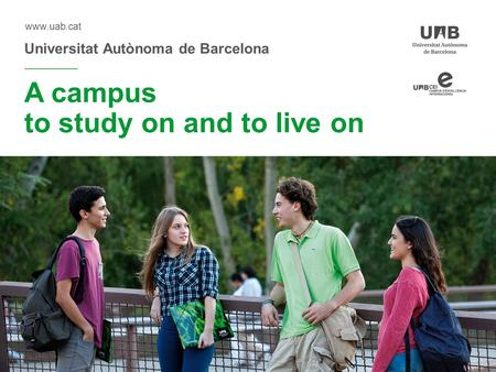 Universitat Autònoma de Barcelona www.uab.cat A campus to study on and to live on.