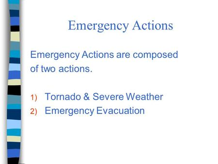 Emergency Actions Emergency Actions are composed of two actions. 1) Tornado & Severe Weather 2) Emergency Evacuation.
