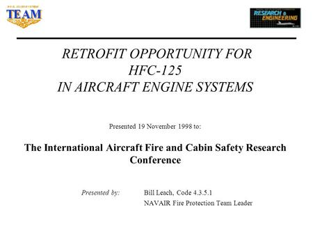 RETROFIT OPPORTUNITY FOR HFC-125 IN AIRCRAFT ENGINE SYSTEMS Presented 19 November 1998 to: The International Aircraft Fire and Cabin Safety Research Conference.