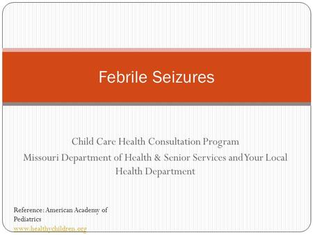Child Care Health Consultation Program Missouri Department of Health & Senior Services and Your Local Health Department Febrile Seizures Reference: American.