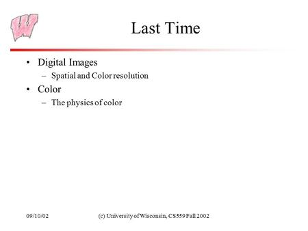 09/10/02(c) University of Wisconsin, CS559 Fall 2002 Last Time Digital Images –Spatial and Color resolution Color –The physics of color.