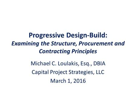 Progressive Design-Build: Examining the Structure, Procurement and Contracting Principles Michael C. Loulakis, Esq., DBIA Capital Project Strategies, LLC.