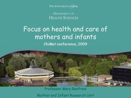 Focus on health and care of mothers and infants ChiMat conference, 2009 Professor Mary Renfrew Mother and Infant Research Unit.