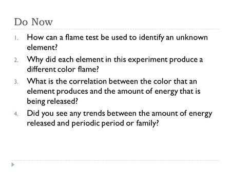 Do Now 1. How can a flame test be used to identify an unknown element? 2. Why did each element in this experiment produce a different color flame? 3. What.