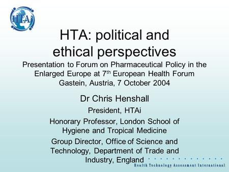                  HTA: political and ethical perspectives Presentation to Forum on Pharmaceutical Policy in the Enlarged Europe at 7 th.