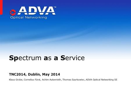 TNC2014, Dublin, May 2014 Klaus Grobe, Cornelius Fürst, Achim Autenrieth, Thomas Szyrkowiec, ADVA Optical Networking SE Spectrum as a Service.