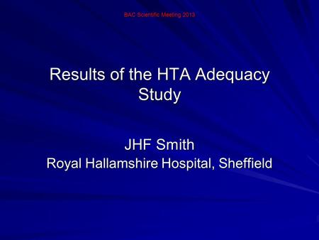 Results of the HTA Adequacy Study JHF Smith Royal Hallamshire Hospital, Sheffield BAC Scientific Meeting 2013.