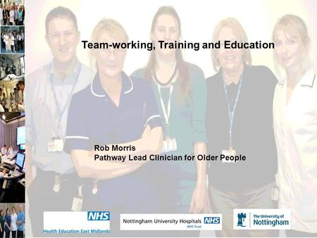 Team-working, Training and Education Rob Morris Pathway Lead Clinician for Older People.