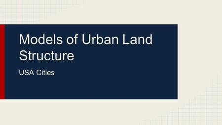 Models of Urban Land Structure USA Cities. Concentric Zone Model ●Created by Burgess ●1st city model ●Inhabitants with the most money live the farthest.