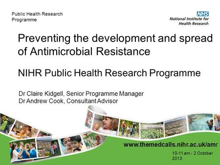 Public Health Research Programme Preventing the development and spread of Antimicrobial Resistance 10-11 am - 2 October 2013 NIHR Public Health Research.
