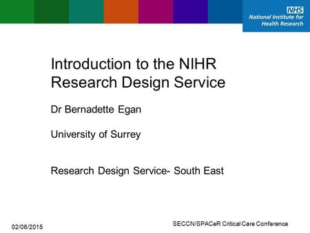 SECCN/SPACeR Critical Care Conference Introduction to the NIHR Research Design Service Research Design Service- South East Dr Bernadette Egan University.