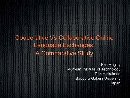 Cooperative Vs Collaborative Online Language Exchanges: A Comparative Study Eric Hagley Muroran Institute of Technology Don Hinkelman Sapporo Gakuin University.