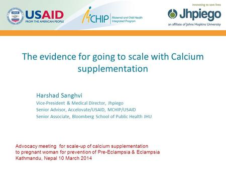 The evidence for going to scale with Calcium supplementation Harshad Sanghvi Vice-President & Medical Director, Jhpiego Senior Advisor, Accelovate/USAID,