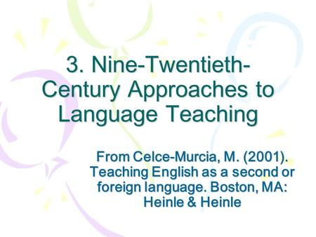 3. Nine-Twentieth- Century Approaches to Language Teaching From Celce-Murcia, M. (2001). Teaching English as a second or foreign language. Boston, MA: