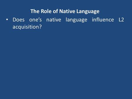 The Role of Native Language Does one's native language influence L2 acquisition?