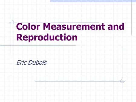 Color Measurement and Reproduction Eric Dubois. How Can We Specify a Color Numerically? What measurements do we need to take of a colored light to uniquely.