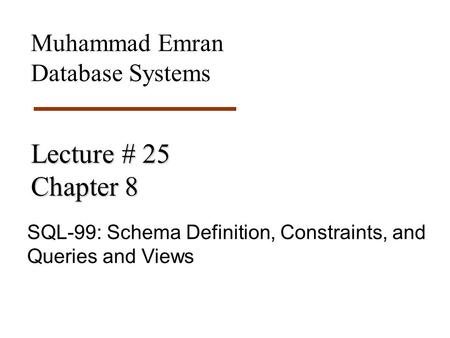 Lecture # 25 Chapter 8 SQL-99: Schema Definition, Constraints, and Queries and Views Muhammad Emran Database Systems.