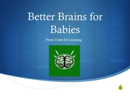  Better Brains for Babies Prime Times for Learning.