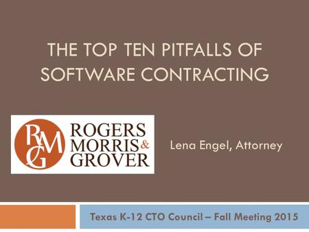THE TOP TEN PITFALLS OF SOFTWARE CONTRACTING Texas K-12 CTO Council – Fall Meeting 2015 Lena Engel, Attorney.
