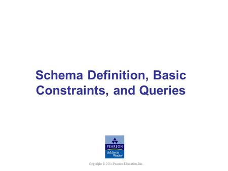 Copyright © 2004 Pearson Education, Inc. Schema Definition, Basic Constraints, and Queries.