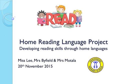 Home Reading Language Project Developing reading skills through home languages Miss Lee, Mrs Byfield & Mrs Motala 20 th November 2015.