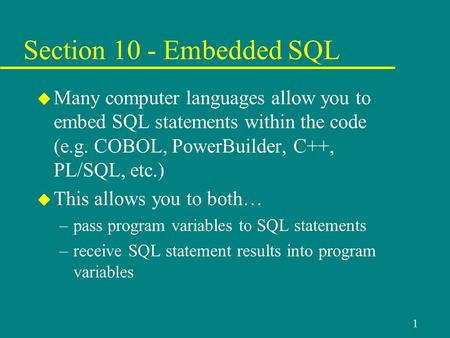1 Section 10 - Embedded SQL u Many computer languages allow you to embed SQL statements within the code (e.g. COBOL, PowerBuilder, C++, PL/SQL, etc.) u.