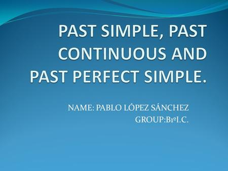 NAME: PABLO LÓPEZ SÁNCHEZ GROUP:B1ºI.C.. PAST SIMPLE PAST CONTINUOUS FORM : Affirmative form: Subject + verb in the past Ex: swim/swam(irregular verb)