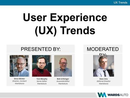 UX Trends PRESENTED BY:MODERATED BY: User Experience (UX) Trends Drew Winter Director, Content WardsAuto Tom Murphy Senior Editor WardsAuto Bob Gritzinger.