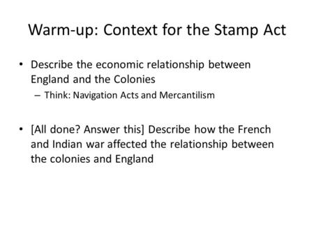 Warm-up: Context for the Stamp Act Describe the economic relationship between England and the Colonies – Think: Navigation Acts and Mercantilism [All done?