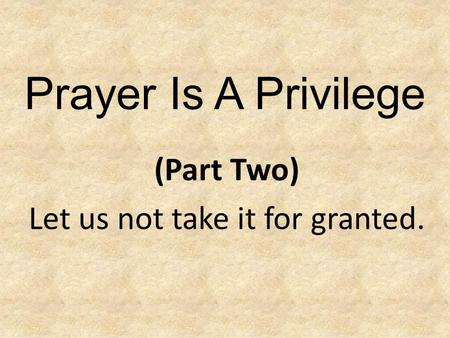 Prayer Is A Privilege (Part Two) Let us not take it for granted.