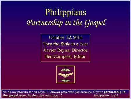 "Philippians Partnership in the Gospel October 12, 2014 Thru the Bible in a Year Xavier Reyna, Director Ben Compere, Editor ""In all my prayers for all of."