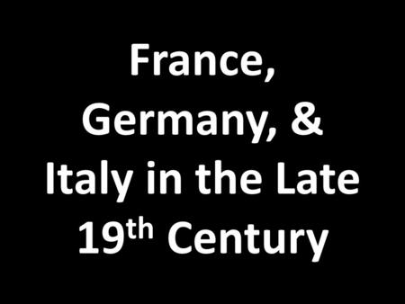France, Germany, & Italy in the Late 19 th Century.