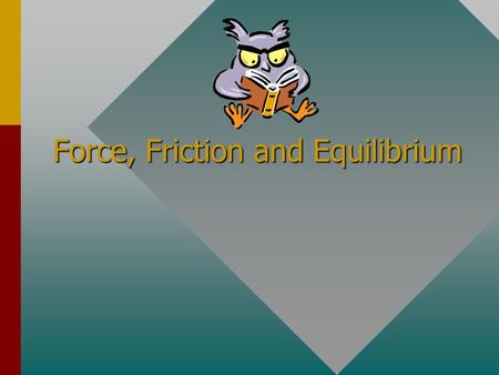 Force, Friction and Equilibrium Equilibrium: Until motion begins, all forces on the mower are balanced. Friction in wheel bearings and on the ground.