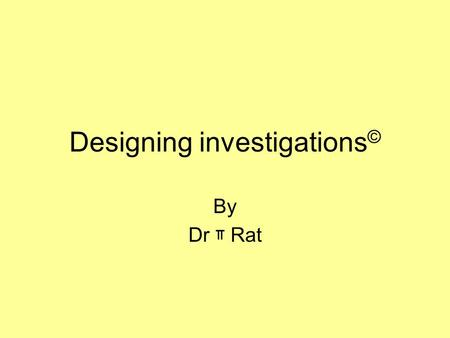 Designing investigations © By Dr ᅲ Rat. In any experiment….. …always change only ONE thing at a time. If you change two things, you will not know what.