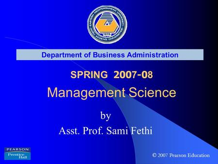 Department of Business Administration SPRING 200 7 -0 8 Management Science by Asst. Prof. Sami Fethi © 2007 Pearson Education.