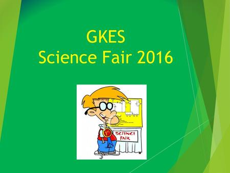 GKES Science Fair 2016. What is the GKES Science Fair?? This year, students will have a choice between two extra credit projects to be displayed at the.