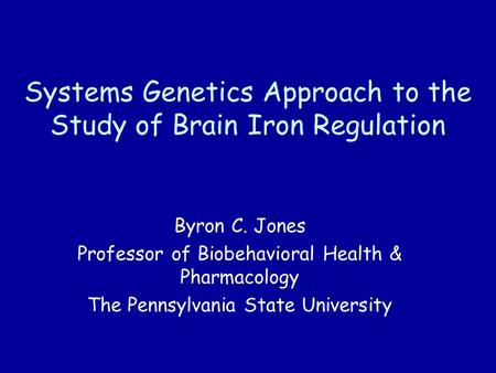Systems Genetics Approach to the Study of Brain Iron Regulation Byron C. Jones Professor of Biobehavioral Health & Pharmacology The Pennsylvania State.