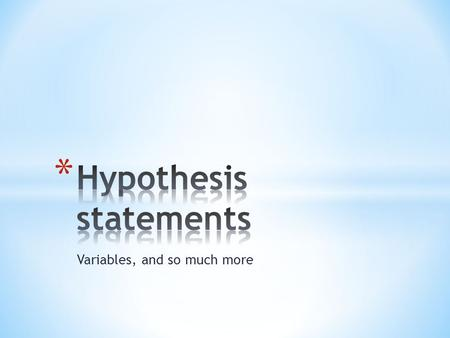 Variables, and so much more. * Keeping in mind that we already talked about what comes before a Hypothesis statement: * 1. observation – problem statement.