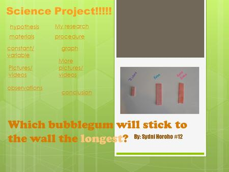 Which bubblegum will stick to the wall the longest? By: Sydni Horoho #12 Science Project!!!!! hypothesis My research materials procedure constant/ variable.